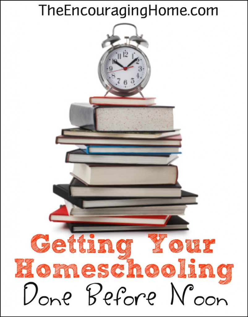 Getting Your Homeschooling Done Before Noon - TheEncouragingHome.com